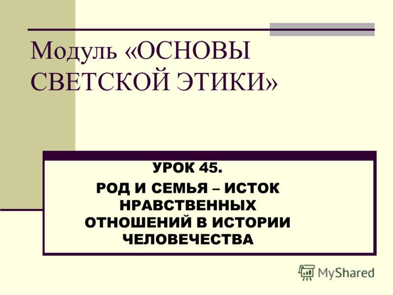Модуль «ОСНОВЫ СВЕТСКОЙ ЭТИКИ» УРОК 45. РОД И СЕМЬЯ – ИСТОК НРАВСТВЕННЫХ ОТНОШЕНИЙ В ИСТОРИИ ЧЕЛОВЕЧЕСТВА