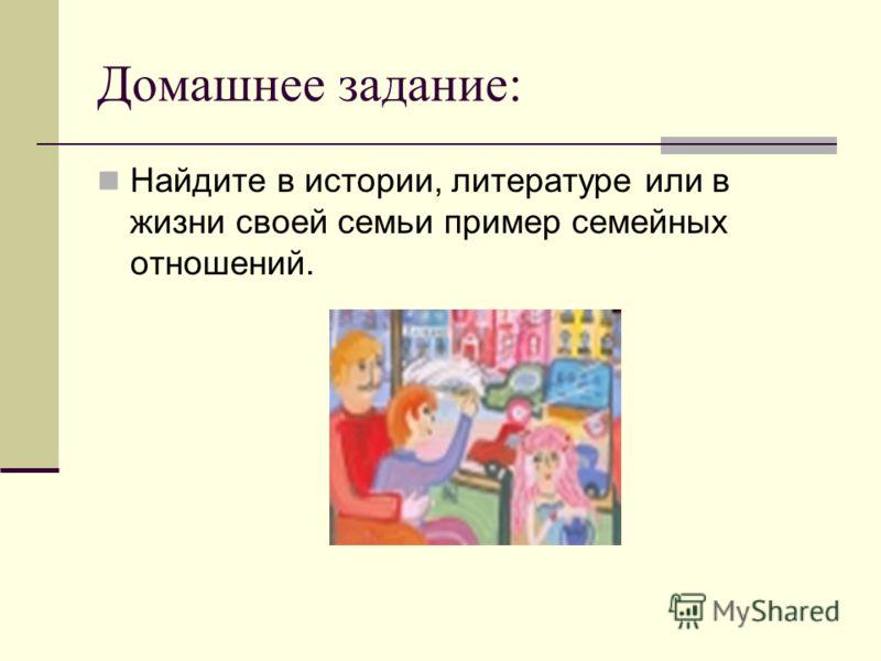 Домашнее задание: Найдите в истории, литературе или в жизни своей семьи пример семейных отношений.