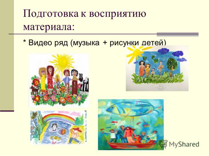Подготовка к восприятию материала: * Видео ряд (музыка + рисунки детей)