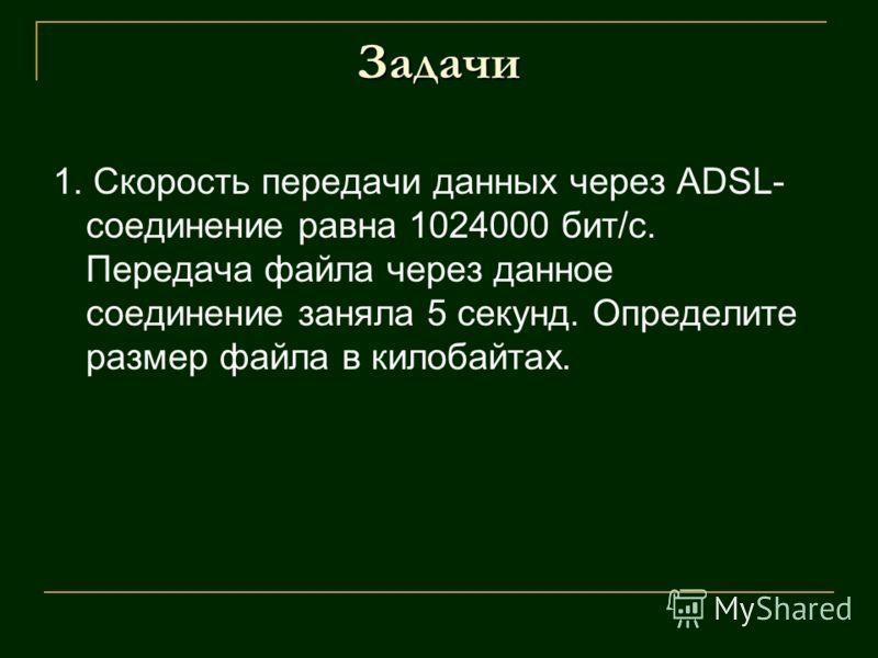 Задачи 1. Скорость передачи данных через ADSL- соединение равна 1024000 бит/c. Передача файла через данное соединение заняла 5 секунд. Определите размер файла в килобайтах.