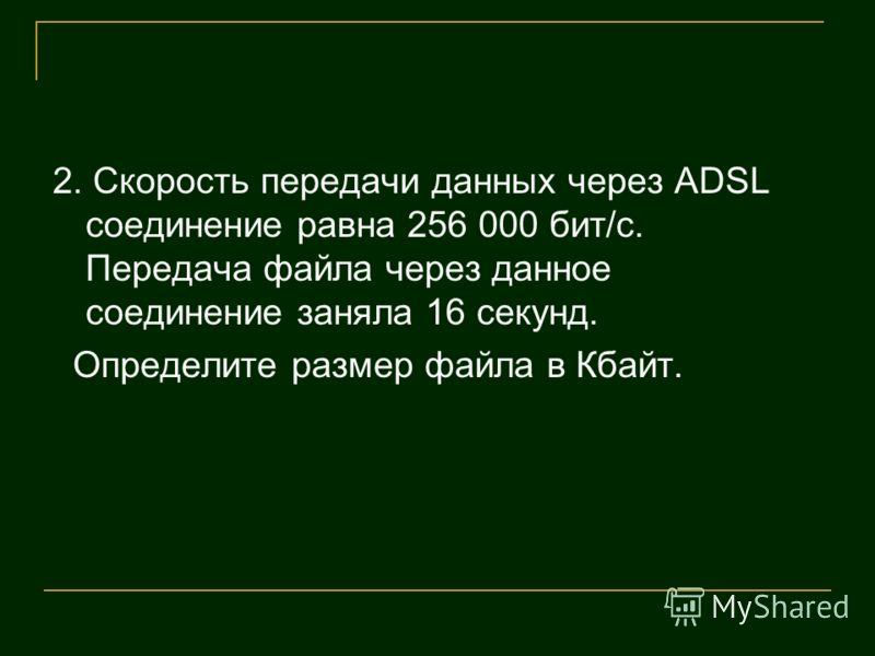 2. Скорость передачи данных через ADSL соединение равна 256 000 бит/c. Передача файла через данное соединение заняла 16 секунд. Определите размер файла в Кбайт.