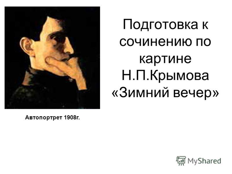 Подготовка к сочинению по картине Н.П.Крымова «Зимний вечер» Автопортрет 1908г.