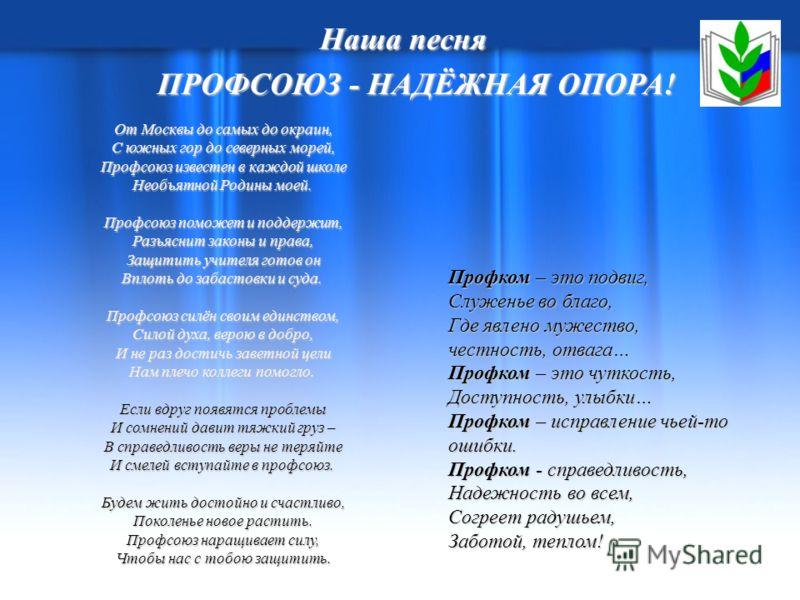 Наша песня ПРОФСОЮЗ - НАДЁЖНАЯ ОПОРА! ПРОФСОЮЗ - НАДЁЖНАЯ ОПОРА! От Москвы до самых до окраин, С южных гор до северных морей, Профсоюз известен в каждой школе Необъятной Родины моей. От Москвы до самых до окраин, С южных гор до северных морей, Профсо