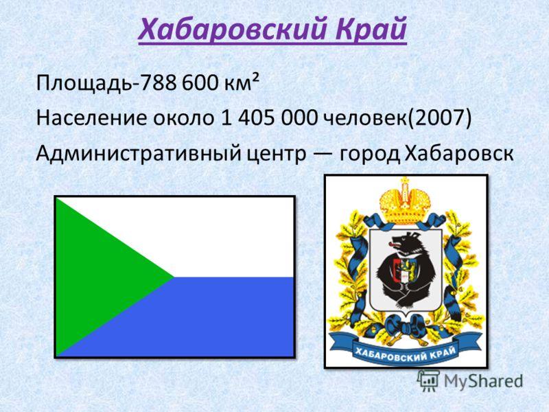 Хабаровский Край Площадь-788 600 км² Население около 1 405 000 человек(2007) Административный центр город Хабаровск