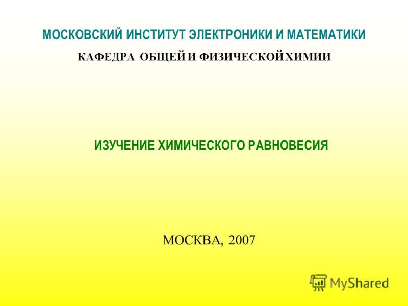 МОСКОВСКИЙ ИНСТИТУТ ЭЛЕКТРОНИКИ И МАТЕМАТИКИ КАФЕДРА ОБЩЕЙ И ФИЗИЧЕСКОЙ ХИМИИ ИЗУЧЕНИЕ ХИМИЧЕСКОГО РАВНОВЕСИЯ МОСКВА, 2007