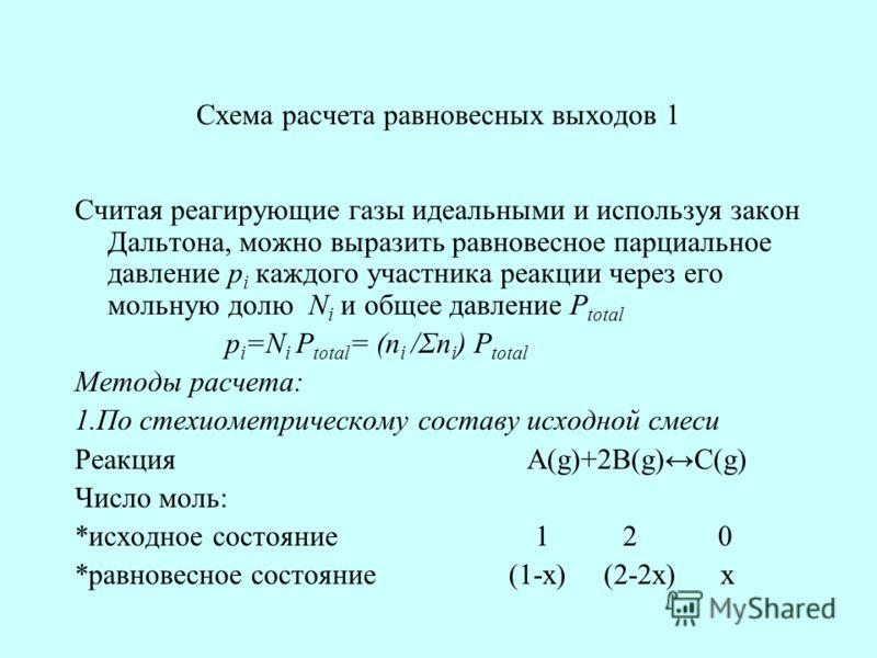 Схема расчета равновесных выходов 1 Считая реагирующие газы идеальными и используя закон Дальтона, можно выразить равновесное парциальное давление p i каждого участника реакции через его мольную долю N i и общее давление P total p i =N i P total = (n