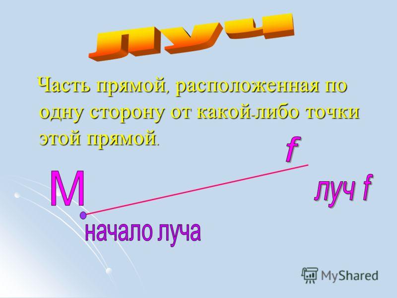 Часть прямой, расположенная по одну сторону от какой - либо точки этой прямой. Часть прямой, расположенная по одну сторону от какой - либо точки этой прямой.