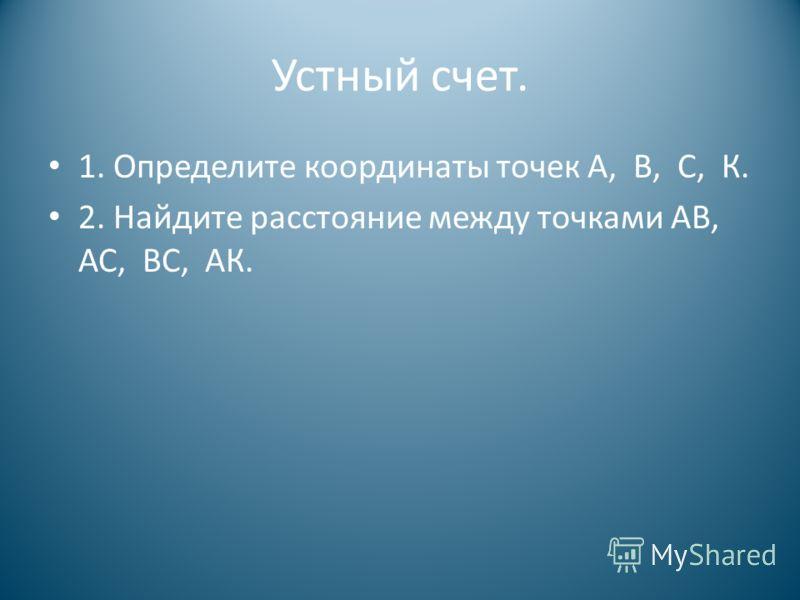 Устный счет. 1. Определите координаты точек А, В, С, К. 2. Найдите расстояние между точками АВ, АС, ВС, АК.