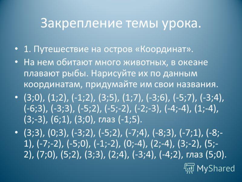 Закрепление темы урока. 1. Путешествие на остров «Координат». На нем обитают много животных, в океане плавают рыбы. Нарисуйте их по данным координатам, придумайте им свои названия. (3;0), (1;2), (-1;2), (3;5), (1;7), (-3;6), (-5;7), (-3;4), (-6;3), (