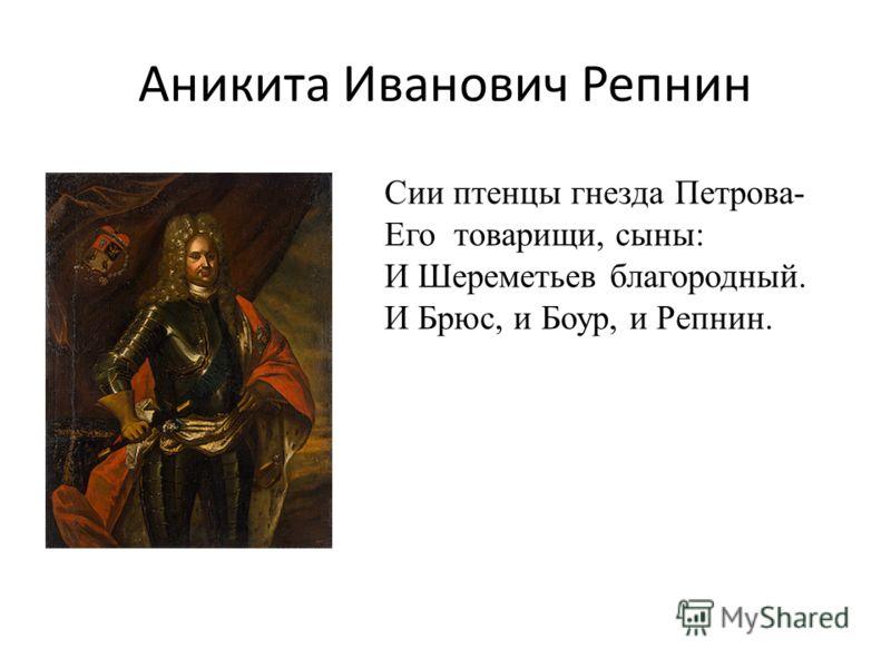 Аникита Иванович Репнин Сии птенцы гнезда Петрова- Его товарищи, сыны: И Шереметьев благородный. И Брюс, и Боур, и Репнин.