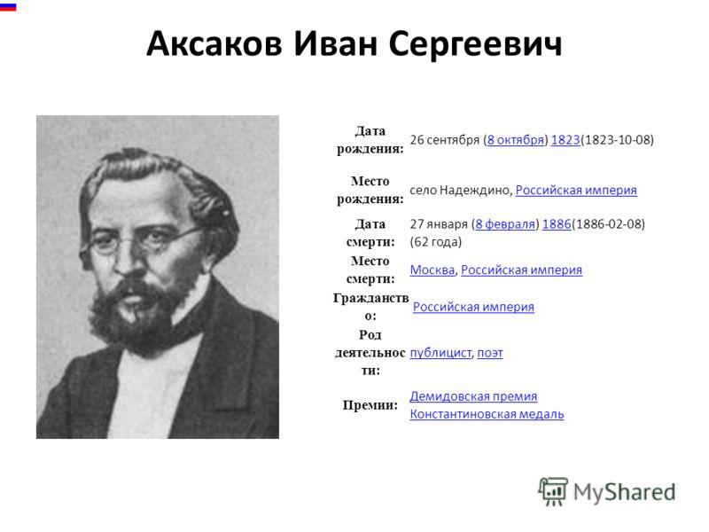 Аксаков Иван Сергеевич Дата рождения: 26 сентября (8 октября) 1823(1823-10-08)8 октября1823 Место рождения: село Надеждино, Российская империяРоссийская империя Дата смерти: 27 января (8 февраля) 1886(1886-02-08) (62 года)8 февраля1886 Место смерти: