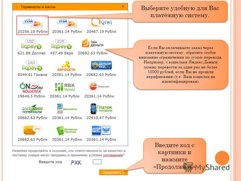 Выберите удобную для Вас платёжную систему. Введите код с картинки и нажмите «Продолжить» Если Вы оплачиваете заказ через платежную систему, обратите особое внимание ограничения по сумме перевода. Например, с кошелька Яндекс.Деньги можно перевести за