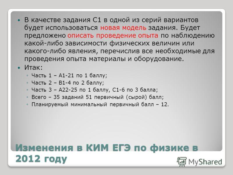 Изменения в КИМ ЕГЭ по физике в 2012 году В качестве задания С1 в одной из серий вариантов будет использоваться новая модель задания. Будет предложено описать проведение опыта по наблюдению какой-либо зависимости физических величин или какого-либо яв