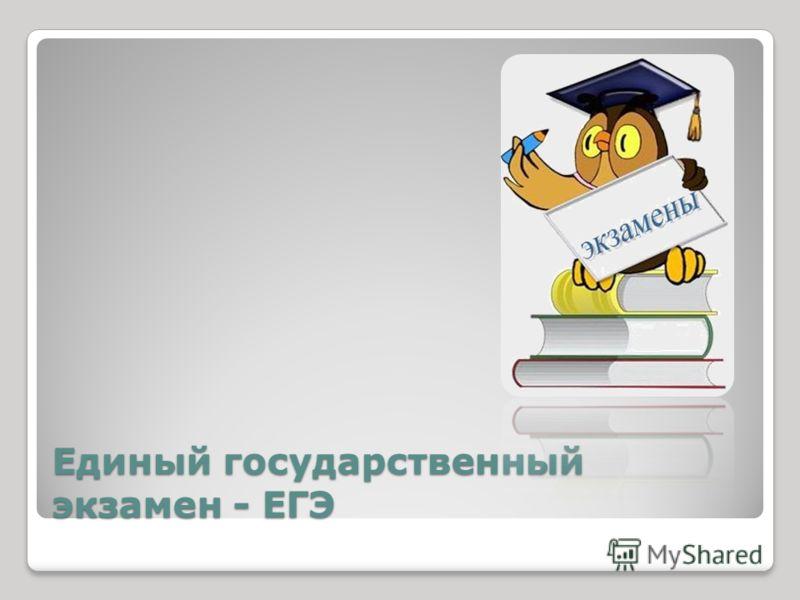 Единый государственный экзамен - ЕГЭ