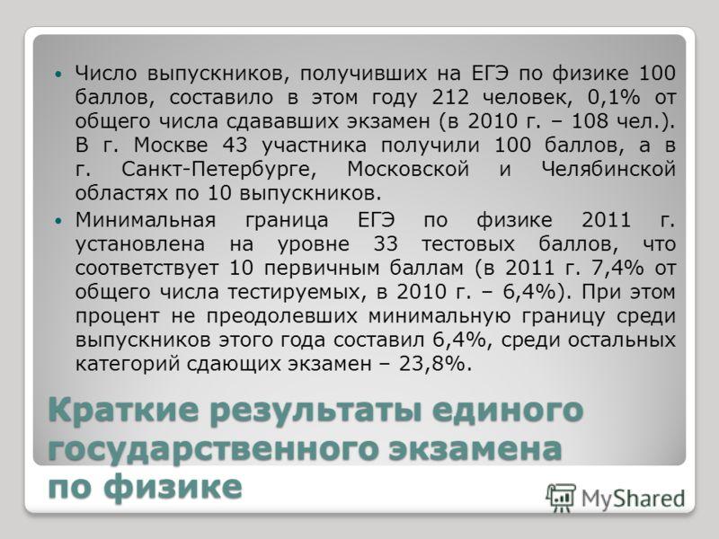 Краткие результаты единого государственного экзамена по физике Число выпускников, получивших на ЕГЭ по физике 100 баллов, составило в этом году 212 человек, 0,1% от общего числа сдававших экзамен (в 2010 г. – 108 чел.). В г. Москве 43 участника получ