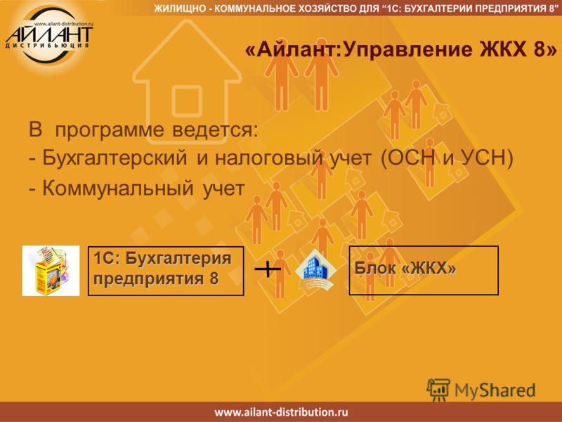 1C: Бухгалтерия предприятия 8 Блок «ЖКХ» «Айлант:Управление ЖКХ 8» В программе ведется: - Бухгалтерский и налоговый учет (ОСН и УСН) - Коммунальный учет
