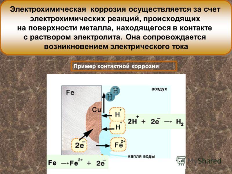 Электрохимическая коррозия осуществляется за счет электрохимических реакций, происходящих на поверхности металла, находящегося в контакте с раствором электролита. Она сопровождается возникновением электрического тока Электрохимическая коррозия осущес