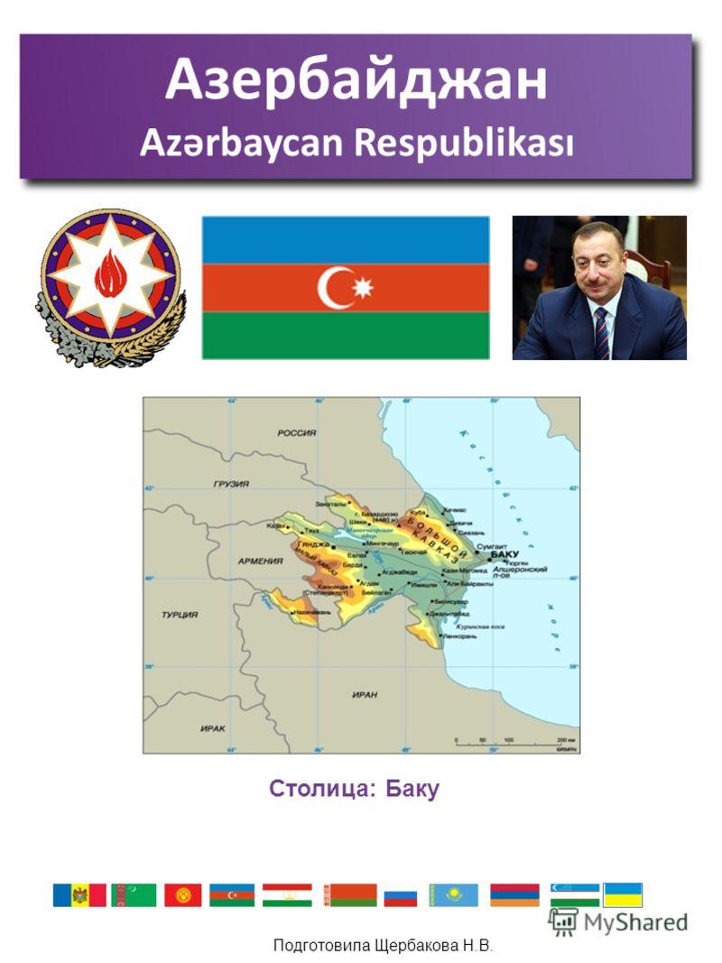 Подготовила Щербакова Н.В. Азербайджан Azərbaycan Respublikası Столица: Баку