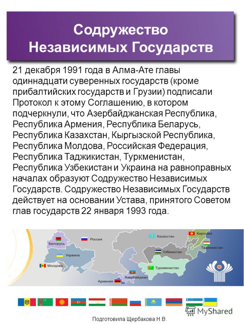 Подготовила Щербакова Н.В. Содружество Независимых Государств 21 декабря 1991 года в Алма-Ате главы одиннадцати суверенных государств (кроме прибалтийских государств и Грузии) подписали Протокол к этому Соглашению, в котором подчеркнули, что Азербайд