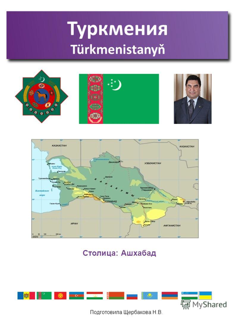 Подготовила Щербакова Н.В. Туркмения Türkmenistanyň Столица: Ашхабад