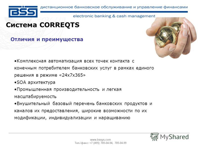 www.bssys.com Тел./факс: +7 (495) 785-04-94, 785-04-99 Система CORREQTS Отличия и преимущества Комплексная автоматизация всех точек контакта с конечным потребителем банковских услуг в рамках единого решения в режиме «24х7х365» SOA архитектура Промышл