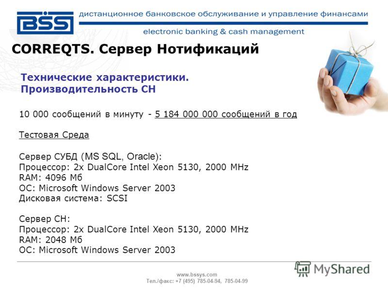 www.bssys.com Тел./факс: +7 (495) 785-04-94, 785-04-99 Технические характеристики. Производительность СН CORREQTS. Сервер Нотификаций 10 000 сообщений в минуту - 5 184 000 000 сообщений в год Тестовая Среда Сервер СУБД ( MS SQL, Oracle) : Процессор:
