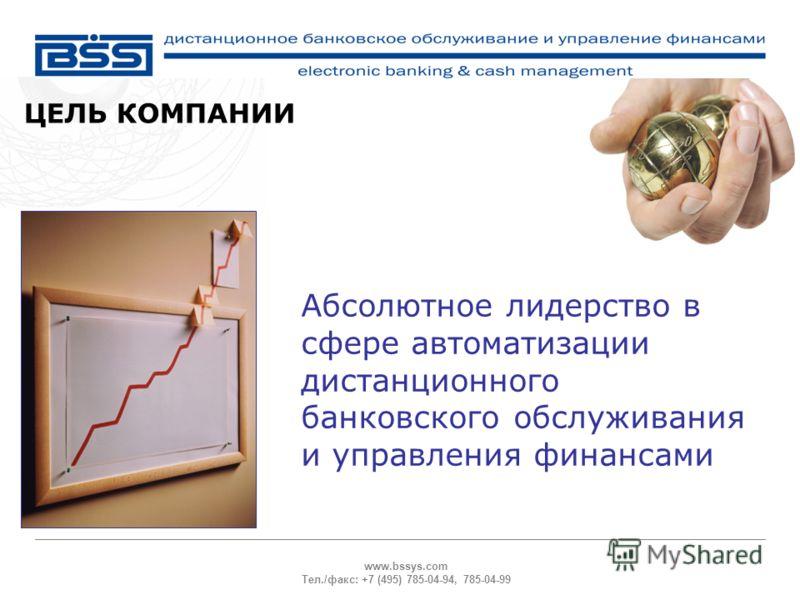 www.bssys.com Тел./факс: +7 (495) 785-04-94, 785-04-99 ЦЕЛЬ КОМПАНИИ Абсолютное лидерство в сфере автоматизации дистанционного банковского обслуживания и управления финансами
