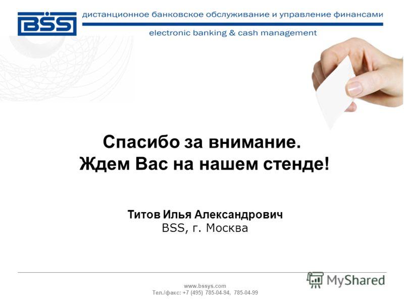 www.bssys.com Тел./факс: +7 (495) 785-04-94, 785-04-99 Спасибо за внимание. Ждем Вас на нашем стенде! Титов Илья Александрович BSS, г. Москва
