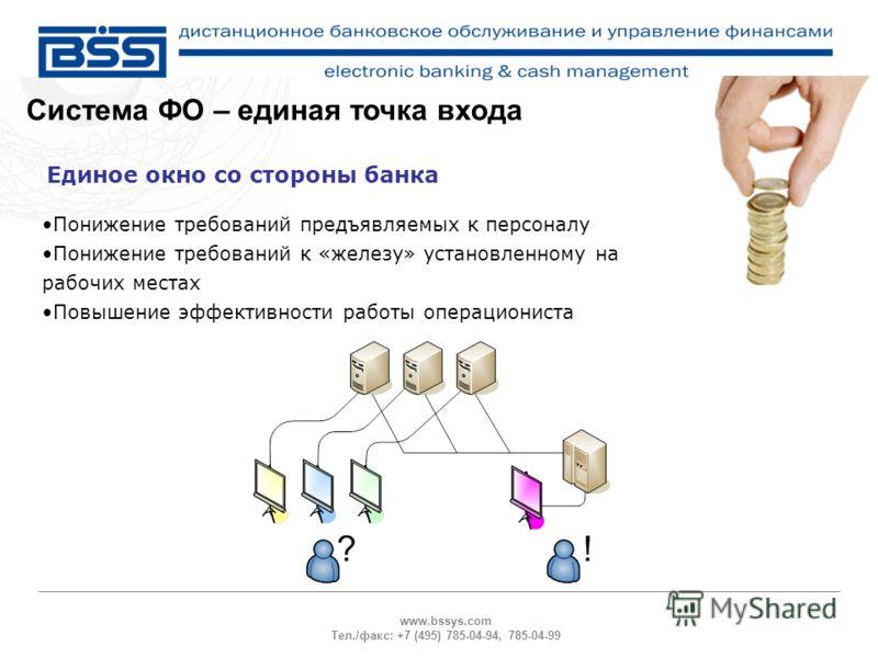 www.bssys.com Тел./факс: +7 (495) 785-04-94, 785-04-99 Система ФО – единая точка входа Единое окно со стороны банка Понижение требований предъявляемых к персоналу Понижение требований к «железу» установленному на рабочих местах Повышение эффективност