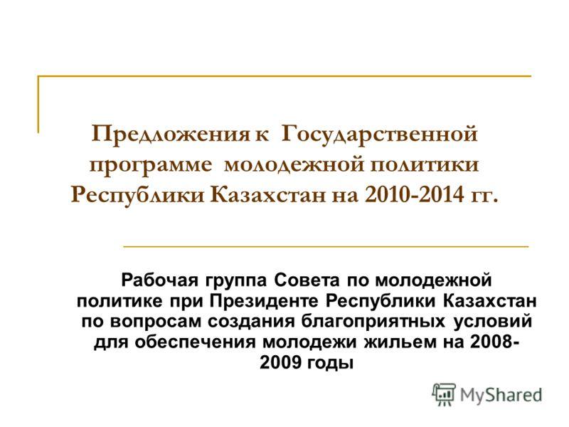 Предложения к Государственной программе молодежной политики Республики Казахстан на 2010-2014 гг. Рабочая группа Совета по молодежной политике при Президенте Республики Казахстан по вопросам создания благоприятных условий для обеспечения молодежи жил