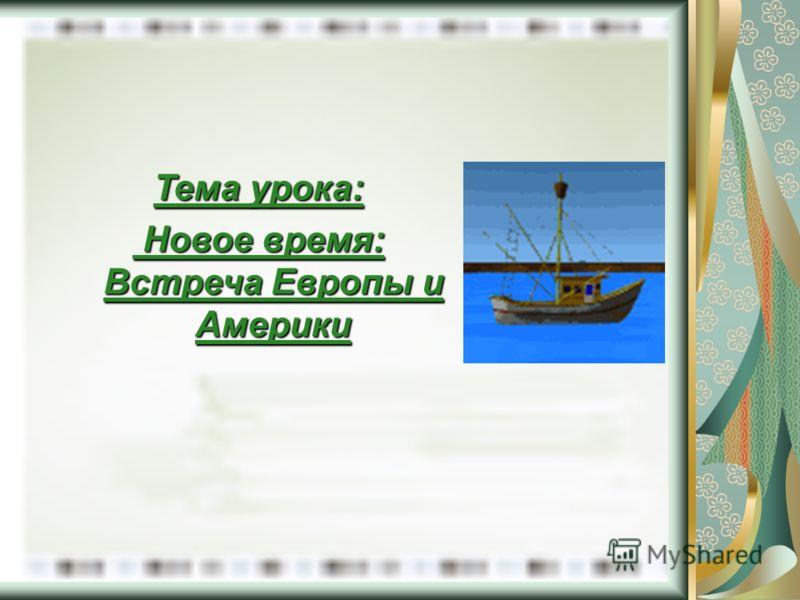 Тема урока: Новое время: Встреча Европы и Америки Новое время: Встреча Европы и Америки