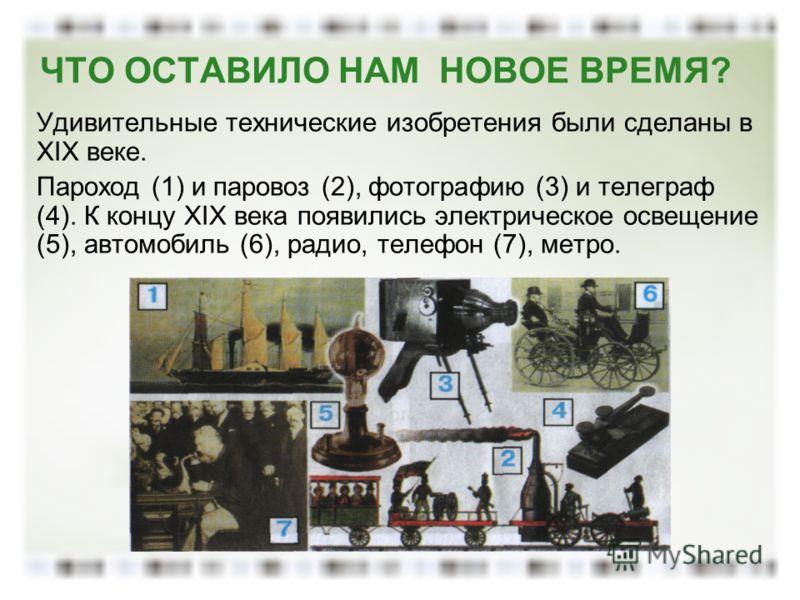 ЧТО ОСТАВИЛО НАМ НОВОЕ ВРЕМЯ? Удивительные технические изобретения были сделаны в XIX веке. Пароход (1) и паровоз (2), фотографию (3) и телеграф (4). К концу XIX века появились электрическое освещение (5), автомобиль (6), радио, телефон (7), метро.