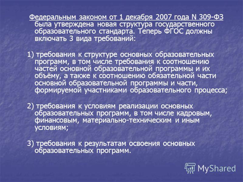 Федеральным законом от 1 декабря 2007 года N 309-ФЗ была утверждена новая структура государственного образовательного стандарта. Теперь ФГОС должны включать 3 вида требований:Федеральным законом от 1 декабря 2007 года N 309-ФЗ 1) требования к структу