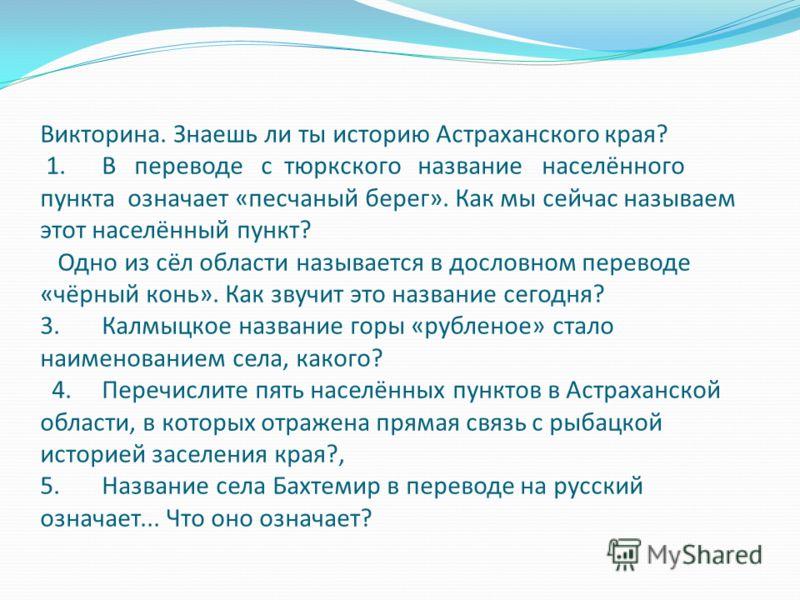 Викторина. Знаешь ли ты историю Астраханского края? 1. В переводе с тюркского название населённого пункта означает «песчаный берег». Как мы сейчас называем этот населённый пункт? Одно из сёл области называется в дословном переводе «чёрный конь». Как