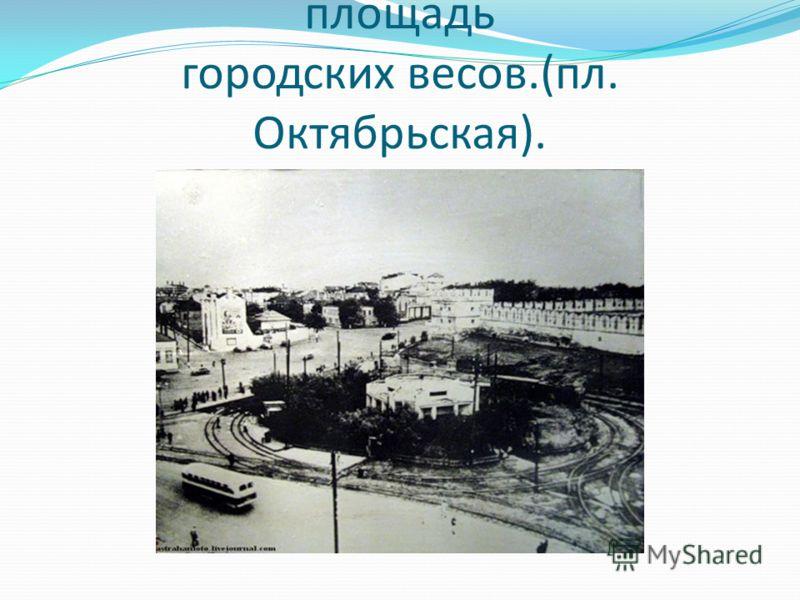 площадь городских весов.(пл. Октябрьская).