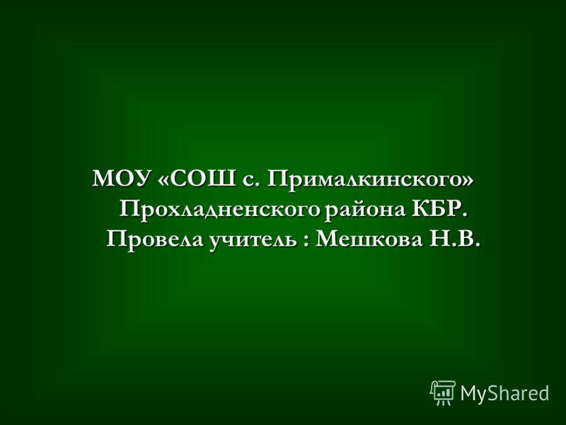 МОУ «СОШ с. Прималкинского» Прохладненского района КБР. Провела учитель : Мешкова Н.В.