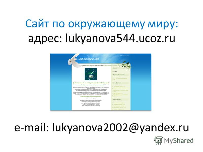 Сайт по окружающему миру: адрес: lukyanova544.ucoz.ru e-mail: lukyanova2002@yandex.ru