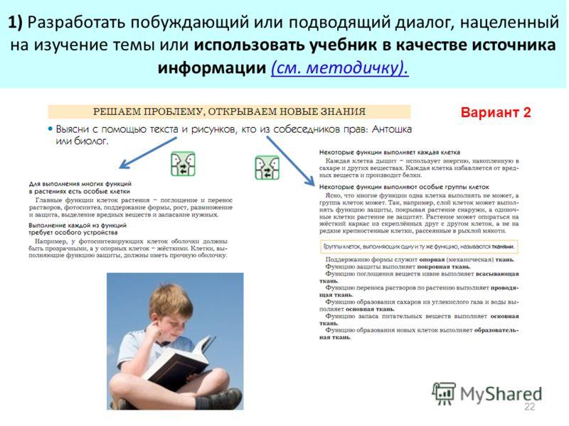 1) Разработать побуждающий или подводящий диалог, нацеленный на изучение темы или использовать учебник в качестве источника информации (см. методичку). 22 Вариант 2