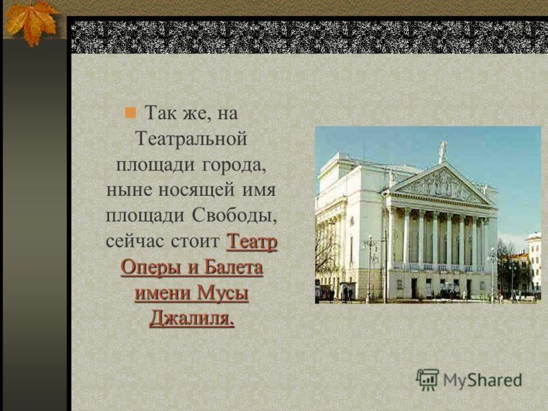 Так же, на Театральной площади города, ныне носящей имя площади Свободы, сейчас стоит Театр Оперы и Балета имени Мусы ДжалиляДжалиля. Джалиля