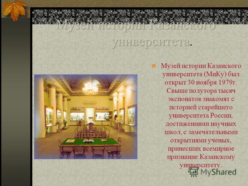 Музей истории Казанского университета (МиКу) был открыт 30 ноября 1979г. Свыше полутора тысяч экспонатов знакомят с историей старейшего университета России, достижениями научных школ, с замечательными открытиями ученых, принесших всемирное признание