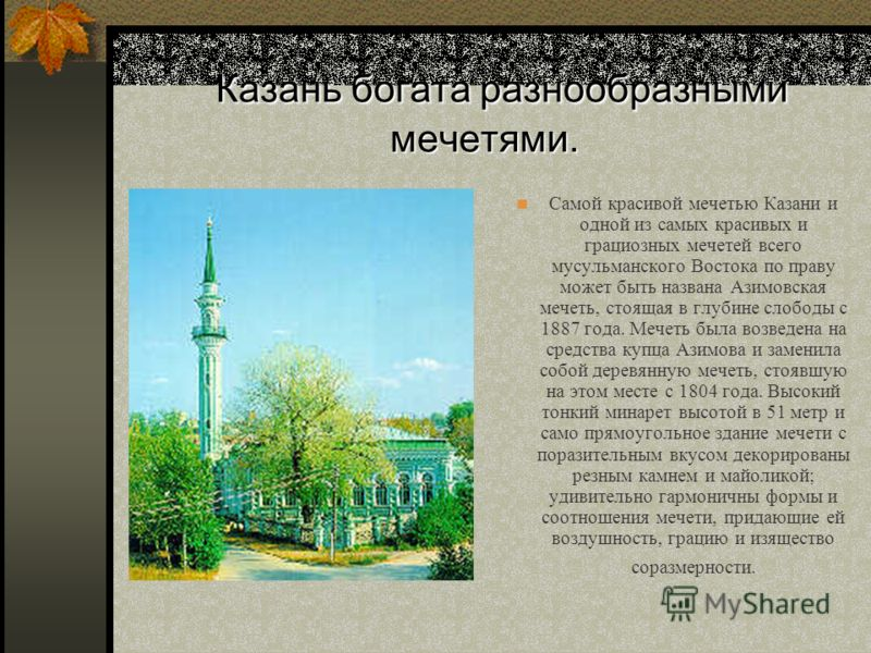 Казань богата разнообразными мечетями. Самой красивой мечетью Казани и одной из самых красивых и грациозных мечетей всего мусульманского Востока по праву может быть названа Азимовская мечеть, стоящая в глубине слободы с 1887 года. Мечеть была возведе