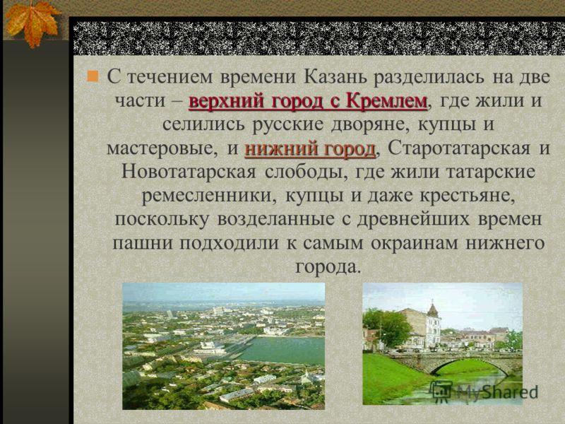 С течением времени Казань разделилась на две части – в вв верхний город с Кремлем, где жили и селились русские дворяне, купцы и мастеровые, и н нн нижний город, Старотатарская и Новотатарская слободы, где жили татарские ремесленники, купцы и даже кре