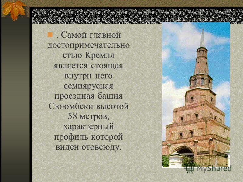 . Самой главной достопримечательно стью Кремля является стоящая внутри него семиярусная проездная башня Сююмбеки высотой 58 метров, характерный профиль которой виден отовсюду.