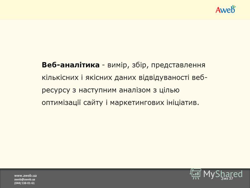 www.aweb.ua aweb@aweb.ua (044) 538-01-61 3 из 37 Веб-аналітика - вимір, збір, представлення кількісних і якісних даних відвідуваності веб- ресурсу з наступним аналізом з цілью оптимізації сайту і маркетингових ініціатив.