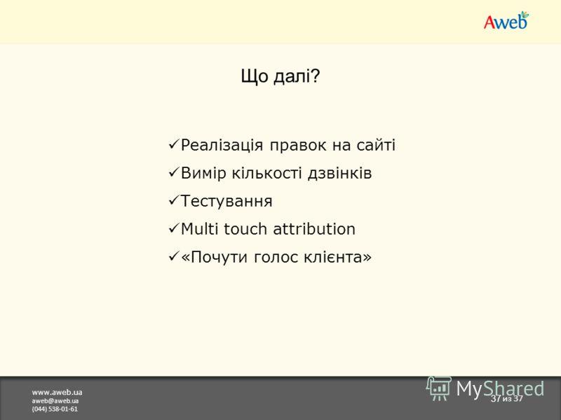 www.aweb.ua aweb@aweb.ua (044) 538-01-61 37 из 37 Що далі? Реалізація правок на сайті Вимір кількості дзвінків Тестування Multi touch attribution «Почути голос клієнта»