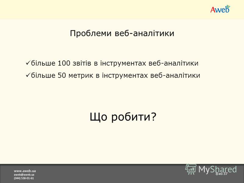 www.aweb.ua aweb@aweb.ua (044) 538-01-61 8 из 37 Проблеми веб-аналітики більше 100 звітів в інструментах веб-аналітики більше 50 метрик в інструментах веб-аналітики Що робити?