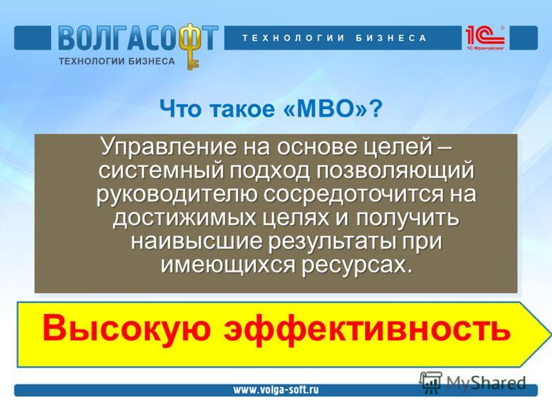 Что такое «MBO»? Управление на основе целей – системный подход позволяющий руководителю сосредоточится на достижимых целях и получить наивысшие результаты при имеющихся ресурсах. Высокую эффективность