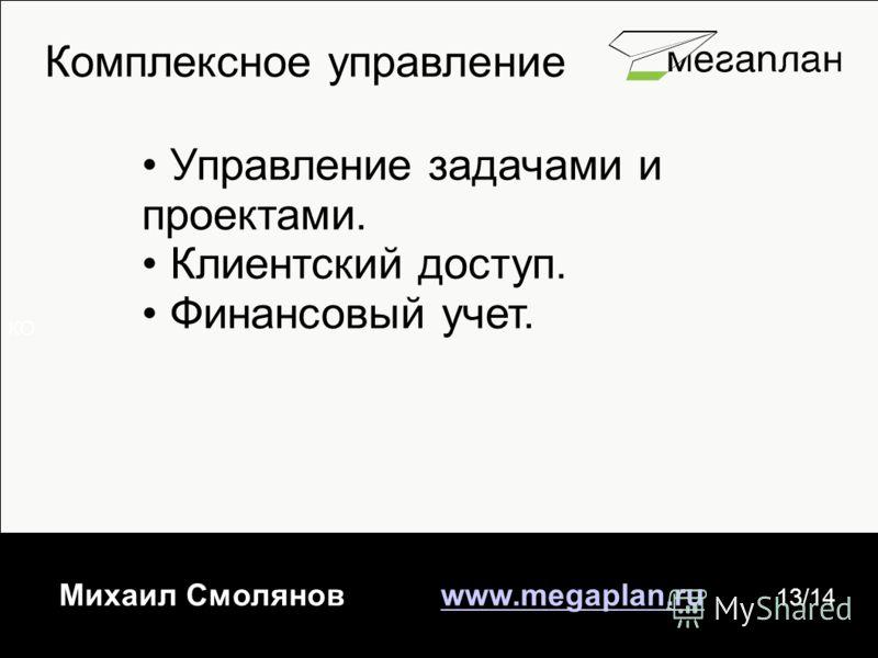 КО Михаил Смолянов www.megaplan.ruwww.megaplan.ru 13/14 Комплексное управление Управление задачами и проектами. Клиентский доступ. Финансовый учет.