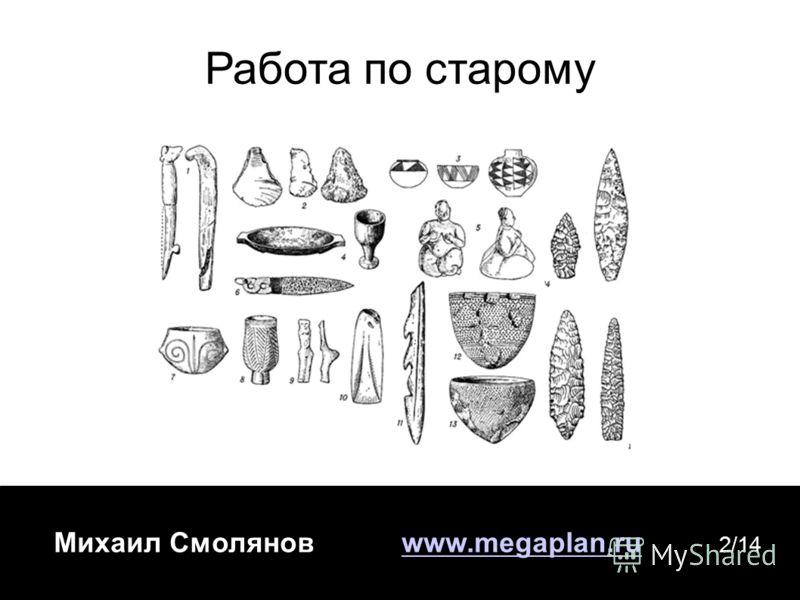 Михаил Смолянов www.megaplan.ruwww.megaplan.ru 2/14 Работа по старому