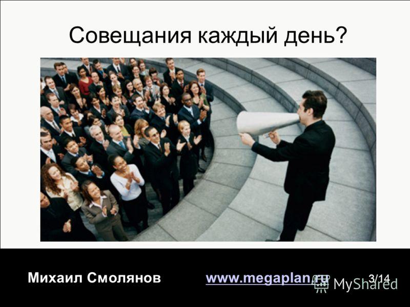 Михаил Смолянов www.megaplan.ruwww.megaplan.ru 3/14 Совещания каждый день?